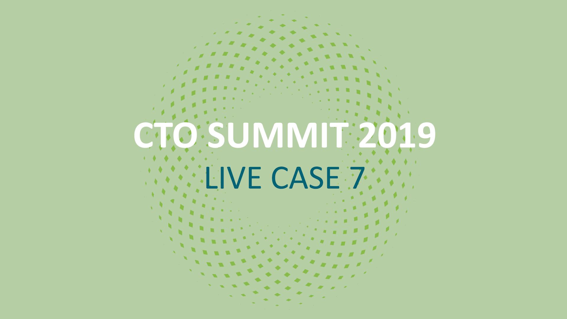CTO SUMMIT 2019: Live Case 7
